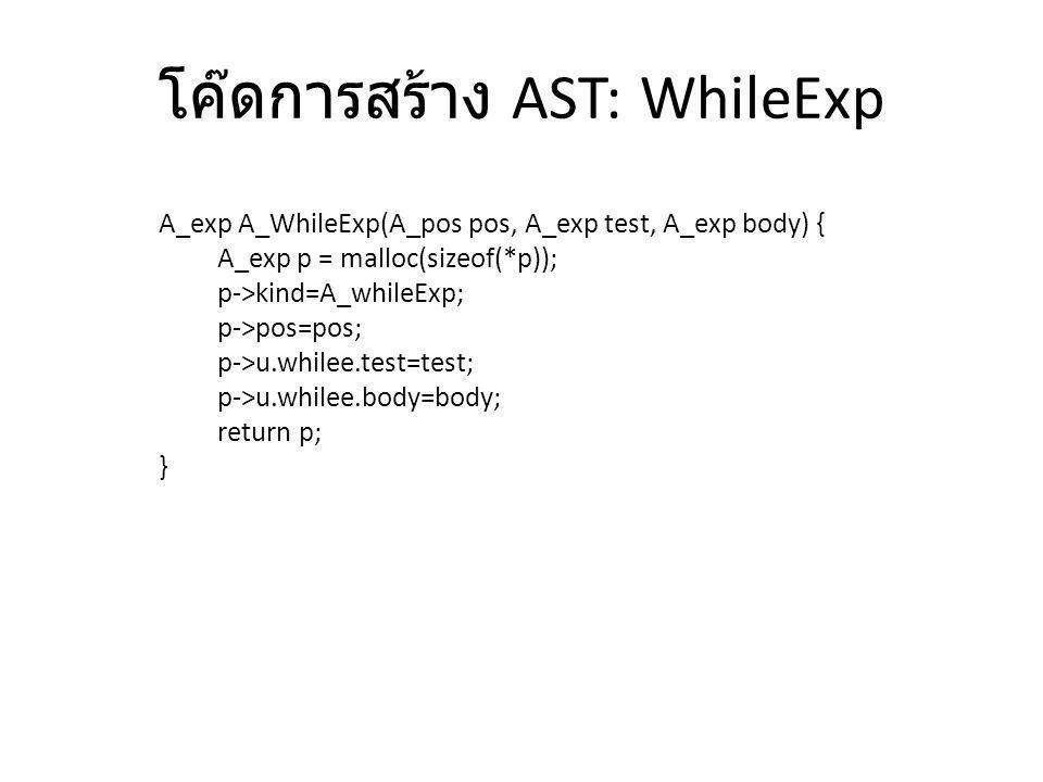 โค๊ดการสร้าง AST: WhileExp A_exp A_WhileExp(A_pos pos, A_exp test, A_exp body) { A_exp p = malloc(sizeof(*p)); p->kind=A_whileExp; p->pos=pos; p->u.wh