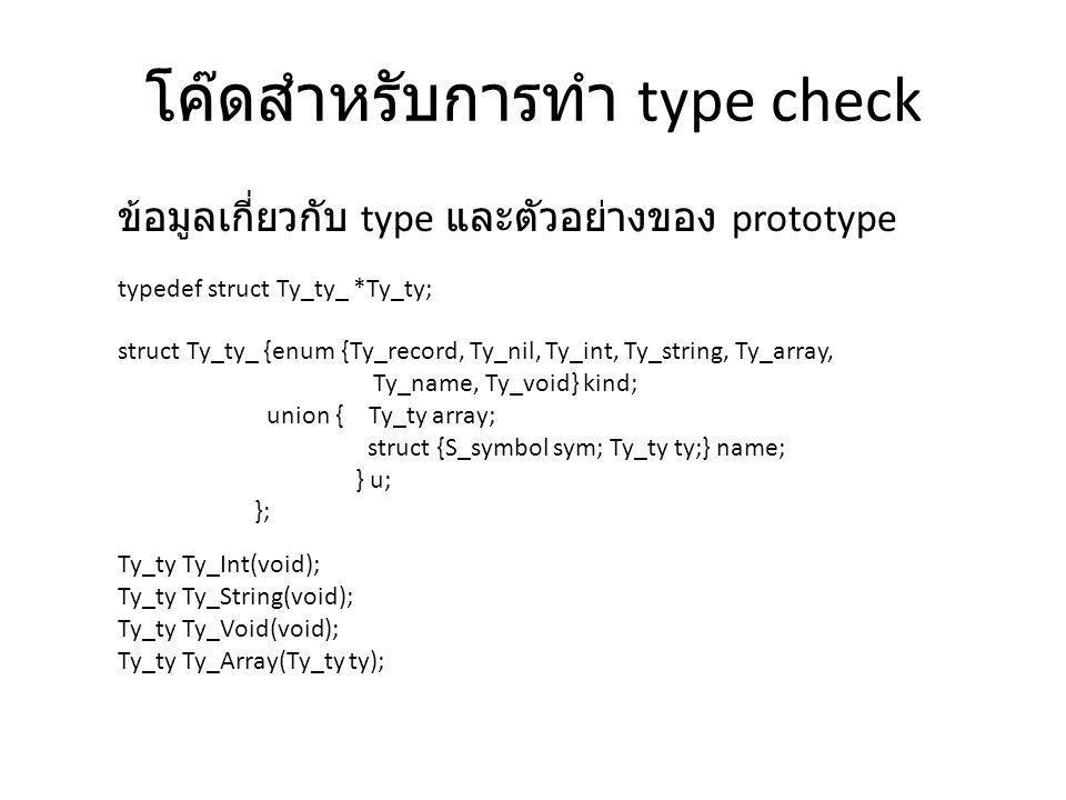 โค๊ดสำหรับการทำ type check typedef struct Ty_ty_ *Ty_ty; struct Ty_ty_ {enum {Ty_record, Ty_nil, Ty_int, Ty_string, Ty_array, Ty_name, Ty_void} kind;