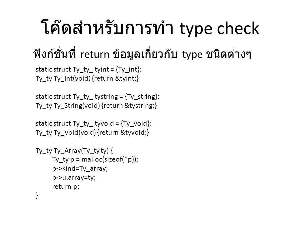 โค๊ดสำหรับการทำ type check static struct Ty_ty_ tyint = {Ty_int}; Ty_ty Ty_Int(void) {return &tyint;} static struct Ty_ty_ tystring = {Ty_string}; Ty_