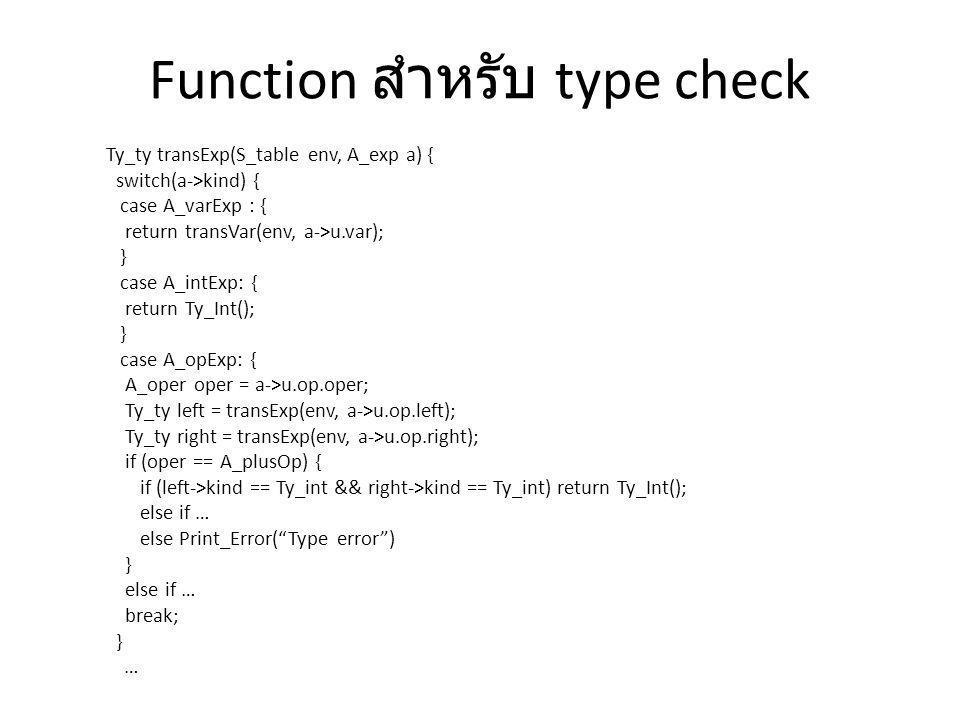 Function สำหรับ type check Ty_ty transExp(S_table env, A_exp a) { switch(a->kind) { case A_varExp : { return transVar(env, a->u.var); } case A_intExp:
