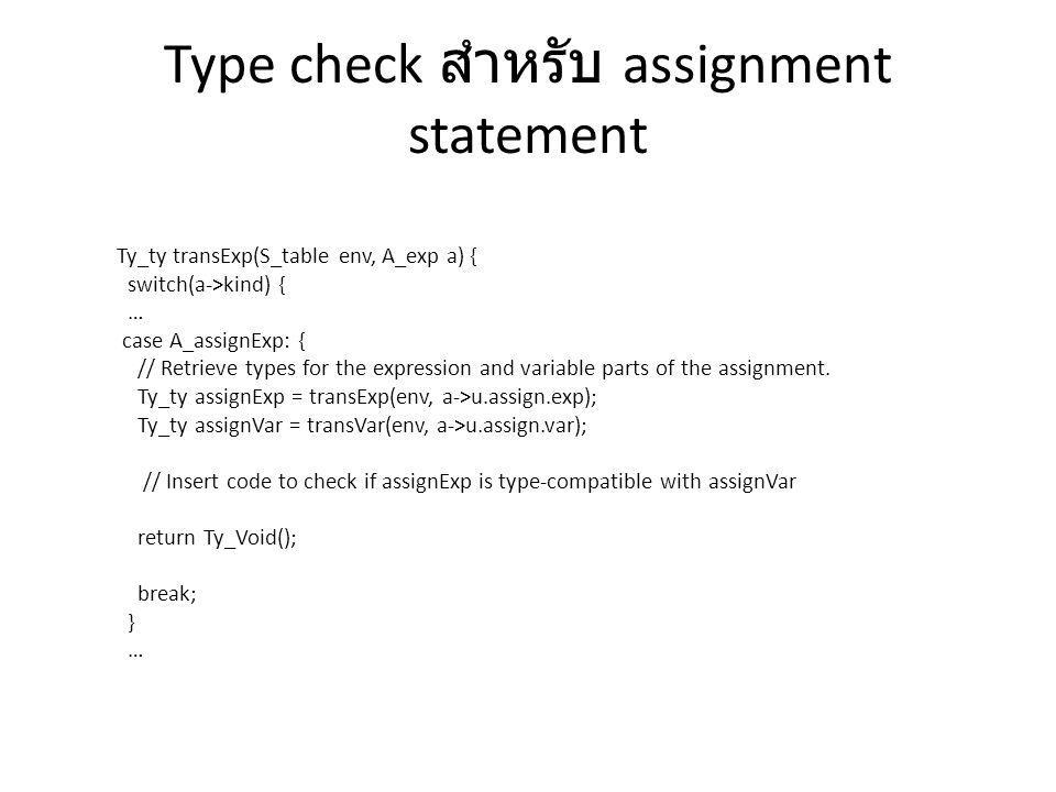 Type check สำหรับ assignment statement Ty_ty transExp(S_table env, A_exp a) { switch(a->kind) { … case A_assignExp: { // Retrieve types for the expres