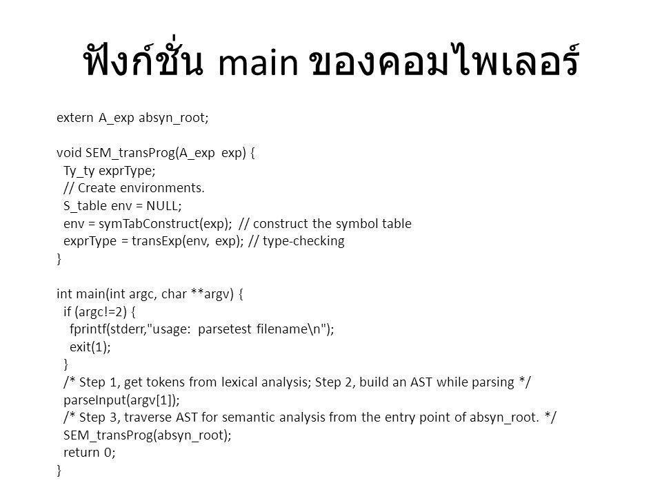 ฟังก์ชั่น main ของคอมไพเลอร์ extern A_exp absyn_root; void SEM_transProg(A_exp exp) { Ty_ty exprType; // Create environments. S_table env = NULL; env