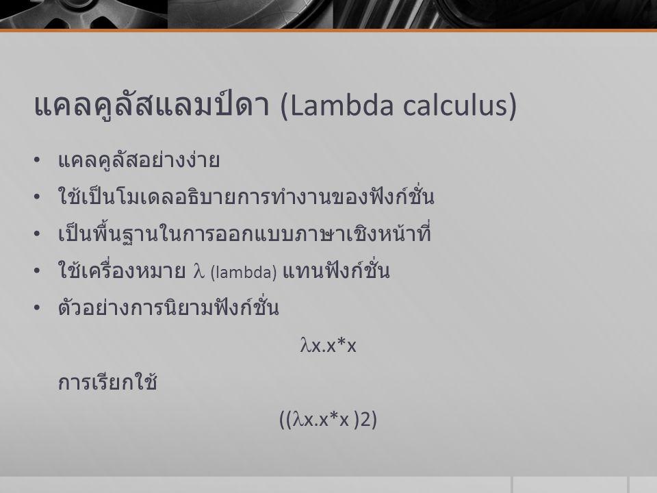 แคลคูลัสแลมป์ดา (Lambda calculus) แคลคูลัสอย่างง่าย ใช้เป็นโมเดลอธิบายการทำงานของฟังก์ชั่น เป็นพื้นฐานในการออกแบบภาษาเชิงหน้าที่  ช  ค  ง 