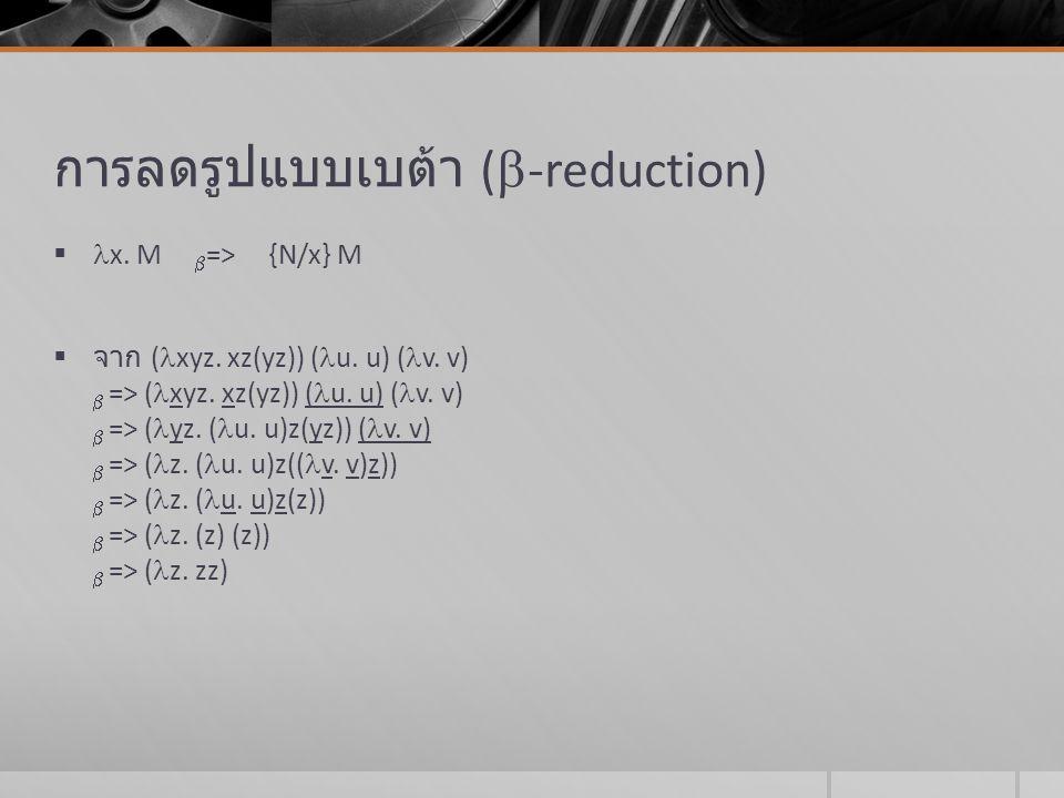 การลดรูปแบบเบต้า (  -reduction)  x. M  => {N/x} M  จาก ( xyz. xz(yz)) ( u. u) ( v. v)  => ( xyz. xz(yz)) ( u. u) ( v. v)  => ( yz. ( u. u)z(yz))