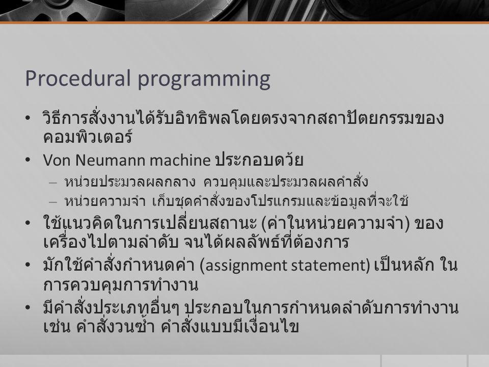 Procedural programming วิธีการสั่งงานได้รับอิทธิพลโดยตรงจากสถาปัตยกรรมของ คอมพิวเตอร์ Von Neumann machine ประกอบดว้ย – หน่วยประมวลผลกลาง ควบคุมและประม