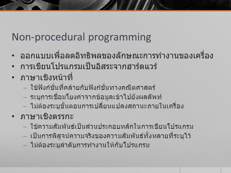 Non-procedural programming ออกแบบเพื่อลดอิทธิพลของลักษณะการทำงานของเครื่อง การเขียนโปรแกรมเป็นอิสระจากฮาร์ดแวร์ ภาษาเชิงหน้าที่ – ใช้ฟังก์ชั่นที่คล้าย