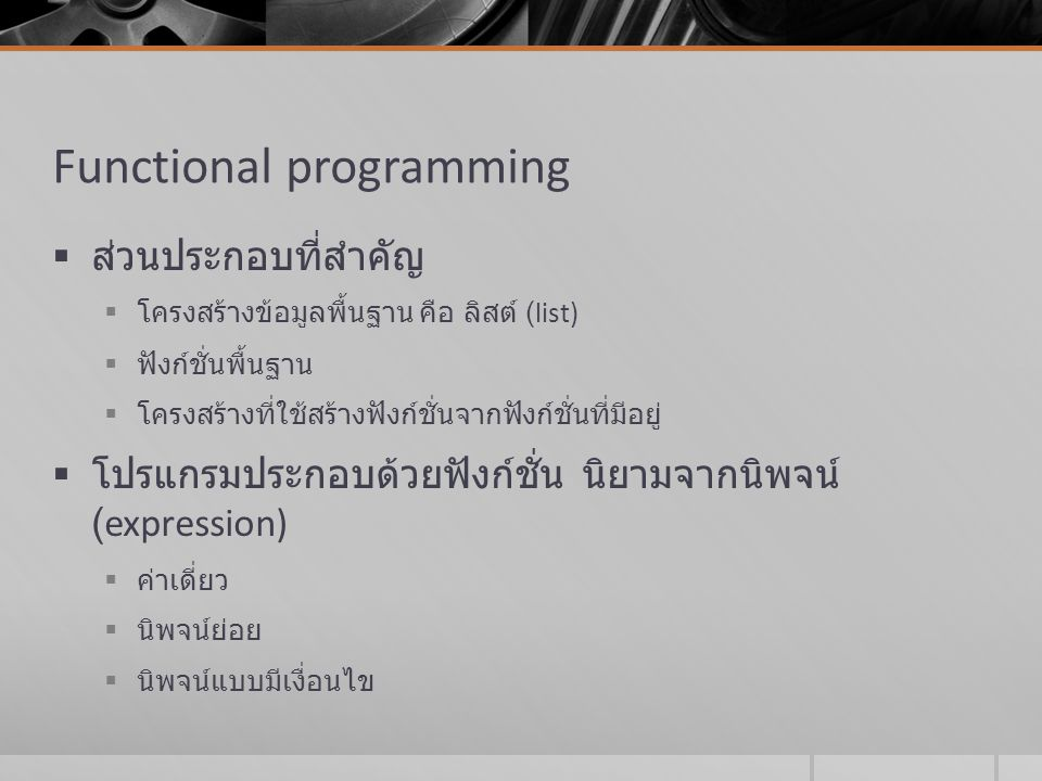 Functional programming  ส่วนประกอบที่สำคัญ  โครงสร้างข้อมูลพื้นฐาน คือ ลิสต์ (list)  ฟังก์ชั่นพื้นฐาน  โครงสร้างที่ใช้สร้างฟังก์ชั่นจากฟังก์ชั่นที
