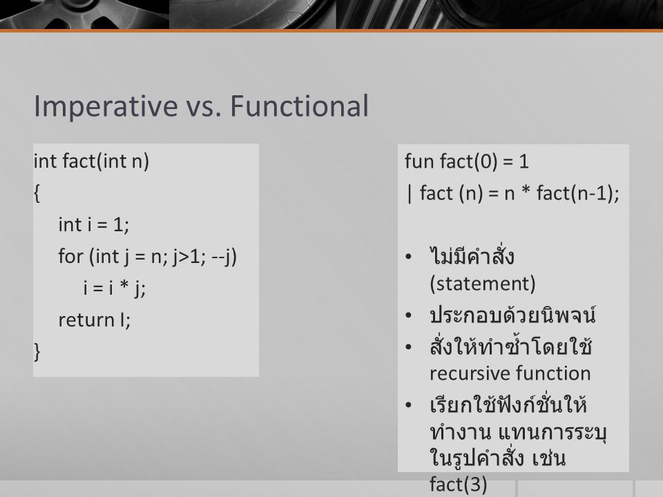 Imperative vs. Functional int fact(int n) { int i = 1; for (int j = n; j>1; --j) i = i * j; return I; } fun fact(0) = 1 | fact (n) = n * fact(n-1); ไม