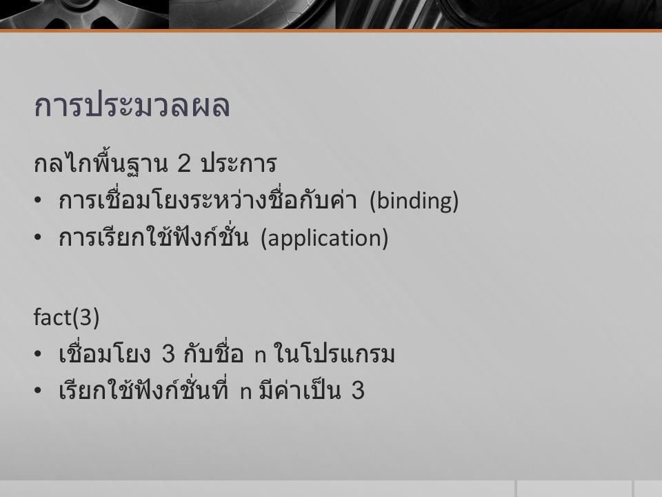 การประมวลผล กลไกพื้นฐาน 2 ประการ การเชื่อมโยงระหว่างชื่อกับค่า (binding) การเรียกใช้ฟังก์ชั่น (application) fact(3) เชื่อมโยง 3 กับชื่อ n ในโปรแกรม เร