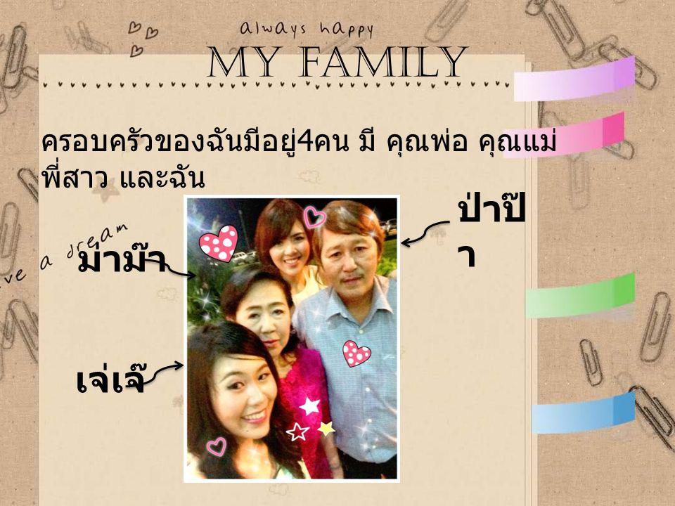 My family ครอบครัวของฉันมีอยู่ 4 คน มี คุณพ่อ คุณแม่ พี่สาว และฉัน ป่าป๊ า เจ่เจ๊ ม่าม๊า
