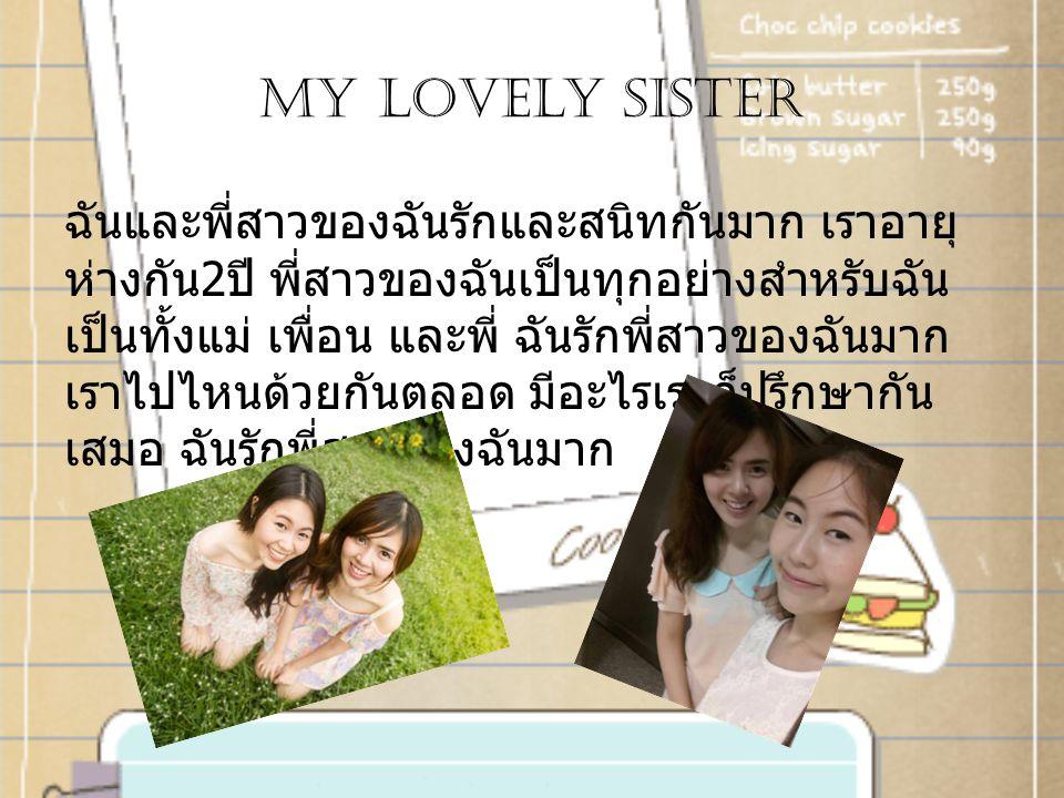 My lovely sister ฉันและพี่สาวของฉันรักและสนิทกันมาก เราอายุ ห่างกัน 2 ปี พี่สาวของฉันเป็นทุกอย่างสำหรับฉัน เป็นทั้งแม่ เพื่อน และพี่ ฉันรักพี่สาวของฉันมาก เราไปไหนด้วยกันตลอด มีอะไรเราก็ปรึกษากัน เสมอ ฉันรักพี่สาวของฉันมาก