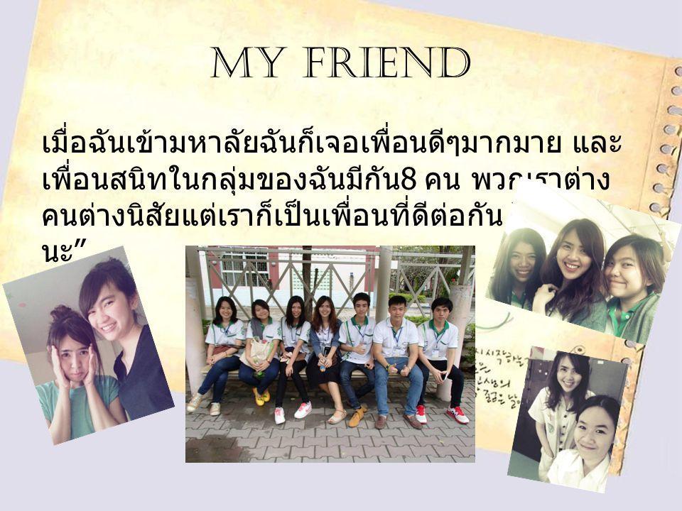 My friend เมื่อฉันเข้ามหาลัยฉันก็เจอเพื่อนดีๆมากมาย และ เพื่อนสนิทในกลุ่มของฉันมีกัน 8 คน พวกเราต่าง คนต่างนิสัยแต่เราก็เป็นเพื่อนที่ดีต่อกัน รักทุกคน นะ