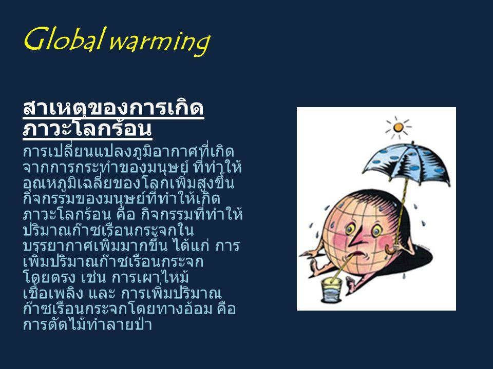 G lobal warming สาเหตุของการเกิด ภาวะโลกร้อน การเปลี่ยนแปลงภูมิอากาศที่เกิด จากการกระทำของมนุษย์ ที่ทำให้ อุณหภูมิเฉลี่ยของโลกเพิ่มสูงขึ้น กิจกรรมของม