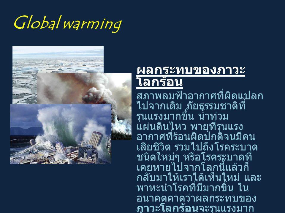 ผลกระทบของภาวะ โลกร้อน สภาพลมฟ้าอากาศที่ผิดแปลก ไปจากเดิม ภัยธรรมชาติที่ รุนแรงมากขึ้น น้ำท่วม แผ่นดินไหว พายุที่รุนแรง อากาศที่ร้อนผิดปกติจนมีคน เสีย