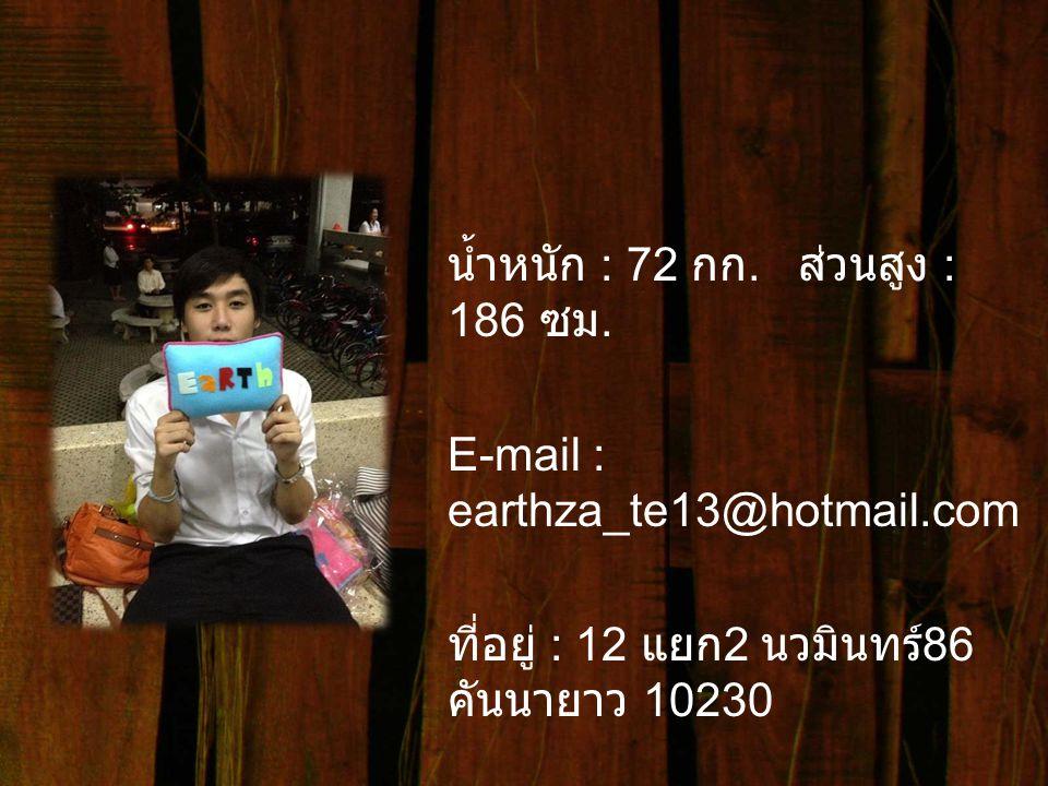 น้ำหนัก : 72 กก. ส่วนสูง : 186 ซม. E-mail : earthza_te13@hotmail.com ที่อยู่ : 12 แยก 2 นวมินทร์ 86 คันนายาว 10230