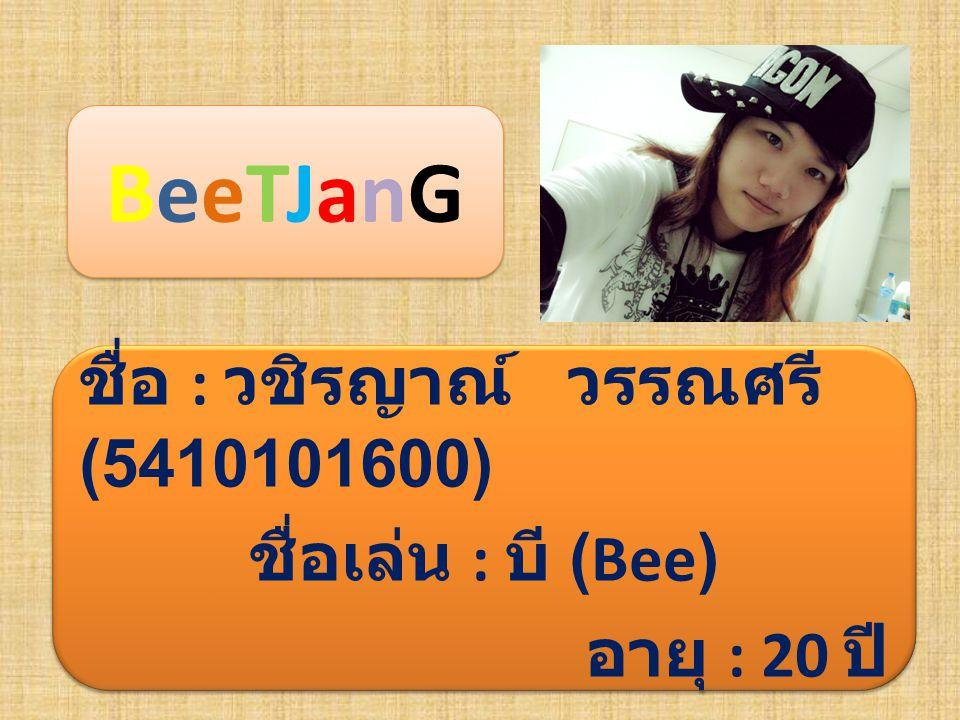 BeeTJanGBeeTJanG BeeTJanG ชื่อ : วชิรญาณ์ วรรณศรี (5410101600) ชื่อเล่น : บี (Bee) อายุ : 20 ปี ชื่อ : วชิรญาณ์ วรรณศรี (5410101600) ชื่อเล่น : บี (Be