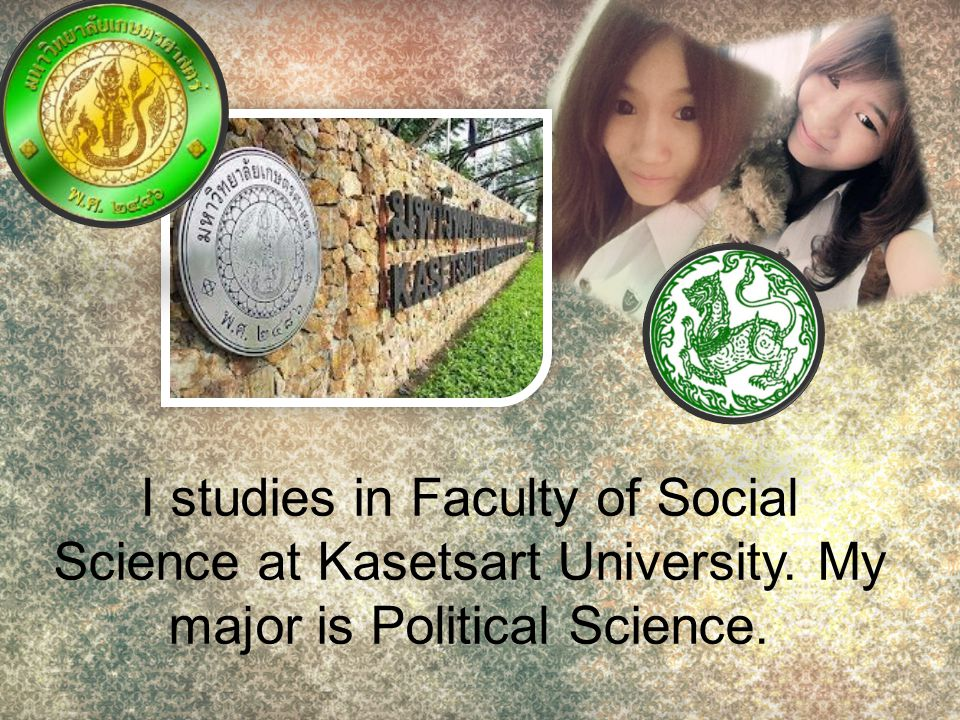 I studies in Faculty of Social Science at Kasetsart University. My major is Political Science.