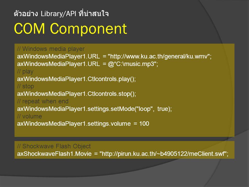 ตัวอย่าง Library/API ที่น่าสนใจ COM Component // Windows media player axWindowsMediaPlayer1.URL = http://www.ku.ac.th/general/ku.wmv ; axWindowsMediaPlayer1.URL = @ C:\music.mp3 ; // play axWindowsMediaPlayer1.Ctlcontrols.play(); // stop axWindowsMediaPlayer1.Ctlcontrols.stop(); // repeat when end axWindowsMediaPlayer1.settings.setMode( loop , true); // volume axWindowsMediaPlayer1.settings.volume = 100 // Shockwave Flash Object axShockwaveFlash1.Movie = http://pirun.ku.ac.th/~b4905122/meClient.swf ;