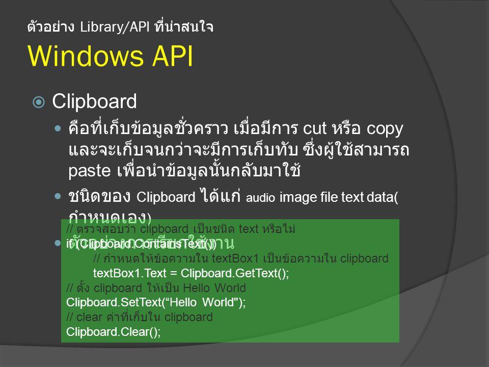 ตัวอย่าง Library/API ที่น่าสนใจ Windows API  Clipboard คือที่เก็บข้อมูลชั่วคราว เมื่อมีการ cut หรือ copy และจะเก็บจนกว่าจะมีการเก็บทับ ซึ่งผู้ใช้สามารถ paste เพื่อนำข้อมูลนั้นกลับมาใช้ ชนิดของ Clipboard ได้แก่ audio image file text data( กำหนดเอง ) ตัวอย่างการเรียกใช้งาน // ตรวจสอบว่า clipboard เป็นชนิด text หรือไม่ if (Clipboard.ContainsText()) // กำหนดให้ข้อความใน textBox1 เป็นข้อความใน clipboard textBox1.Text = Clipboard.GetText(); // ตั้ง clipboard ให้เป็น Hello World Clipboard.SetText( Hello World ); // clear ค่าที่เก็บใน clipboard Clipboard.Clear();