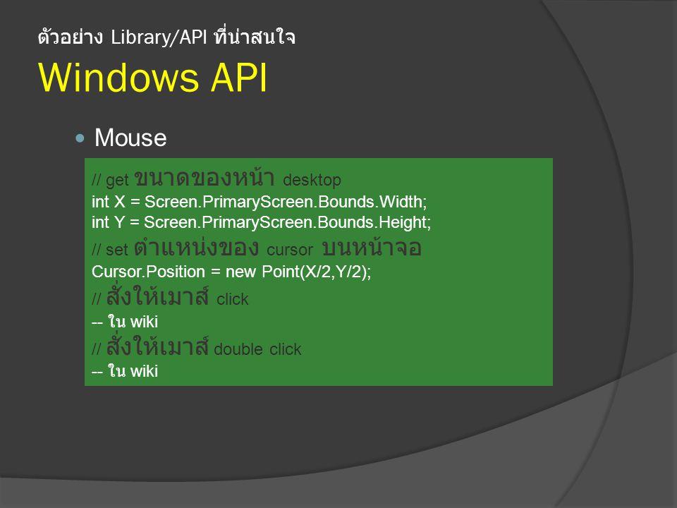 ตัวอย่าง Library/API ที่น่าสนใจ Windows API Mouse // get ขนาดของหน้า desktop int X = Screen.PrimaryScreen.Bounds.Width; int Y = Screen.PrimaryScreen.Bounds.Height; // set ตำแหน่งของ cursor บนหน้าจอ Cursor.Position = new Point(X/2,Y/2); // สั่งให้เมาส์ click -- ใน wiki // สั่งให้เมาส์ double click -- ใน wiki