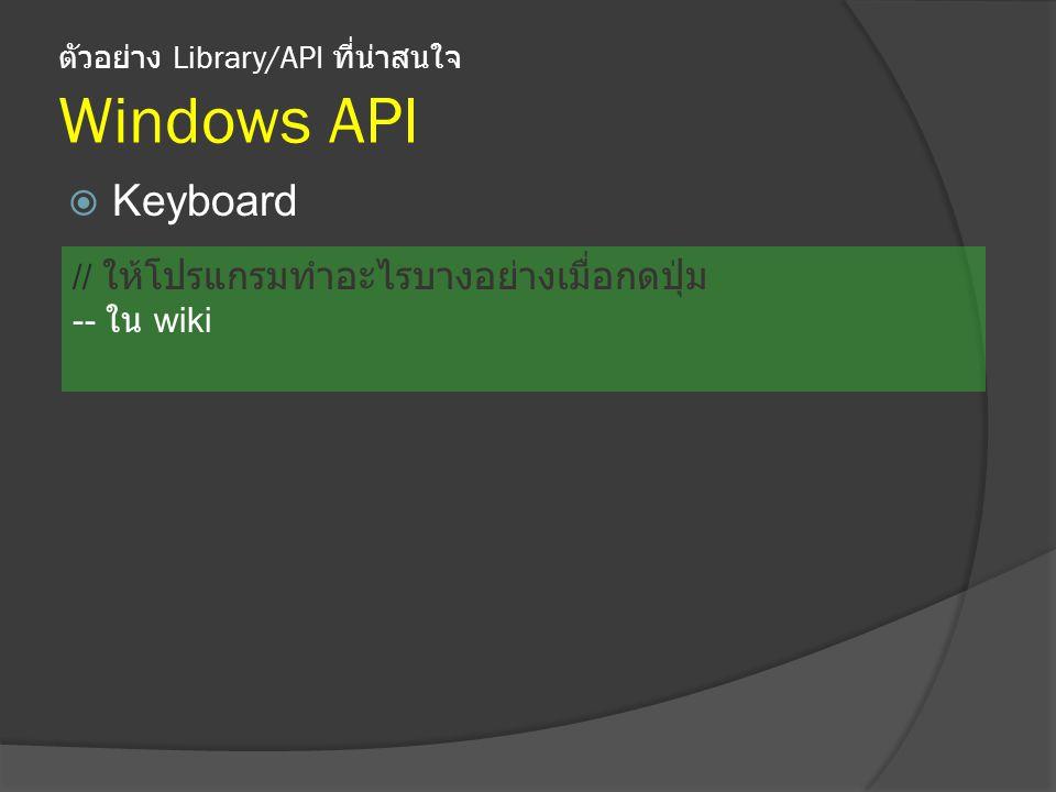 ตัวอย่าง Library/API ที่น่าสนใจ Windows API  Keyboard // ให้โปรแกรมทำอะไรบางอย่างเมื่อกดปุ่ม -- ใน wiki