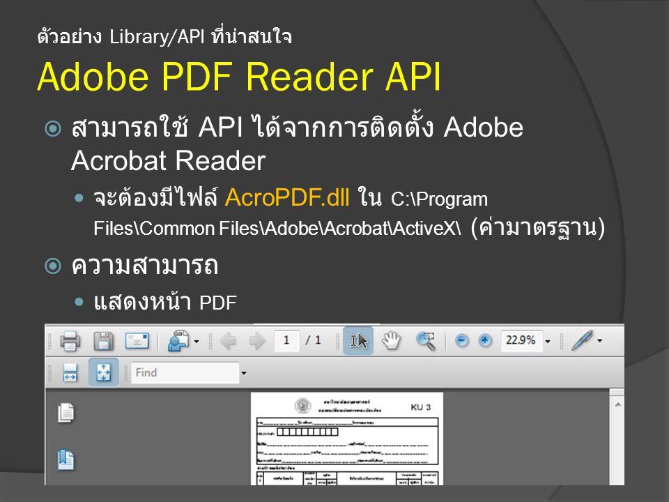 ตัวอย่าง Library/API ที่น่าสนใจ Adobe PDF Reader API  สามารถใช้ API ได้จากการติดตั้ง Adobe Acrobat Reader จะต้องมีไฟล์ AcroPDF.dll ใน C:\Program Files\Common Files\Adobe\Acrobat\ActiveX\ ( ค่ามาตรฐาน )  ความสามารถ แสดงหน้า PDF จัดการรูปแบบ หน้าแสดงผลของ PDF