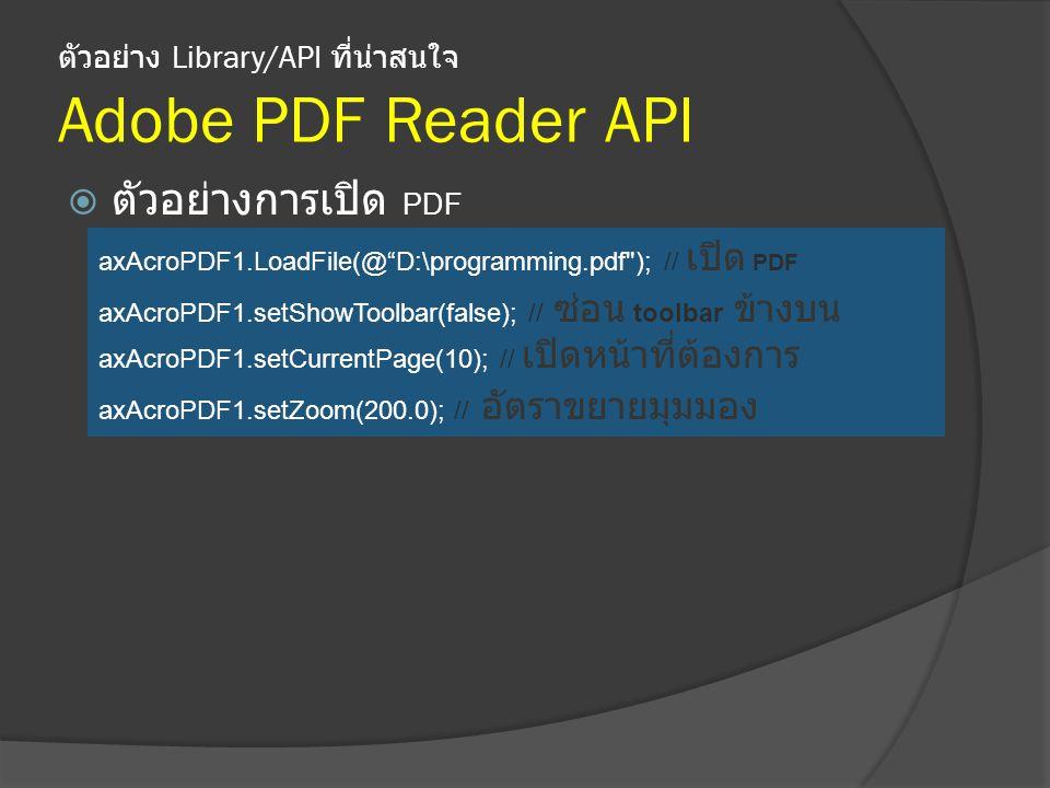 ตัวอย่าง Library/API ที่น่าสนใจ Adobe PDF Reader API  ตัวอย่างการเปิด PDF axAcroPDF1.LoadFile(@ D:\programming.pdf ); // เปิด PDF axAcroPDF1.setShowToolbar(false); // ซ่อน toolbar ข้างบน axAcroPDF1.setCurrentPage(10); // เปิดหน้าที่ต้องการ axAcroPDF1.setZoom(200.0); // อัตราขยายมุมมอง