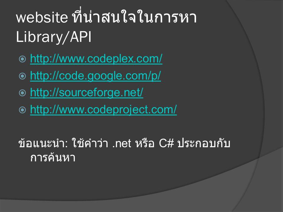 website ที่น่าสนใจในการหา Library/API  http://www.codeplex.com/ http://www.codeplex.com/  http://code.google.com/p/ http://code.google.com/p/  http://sourceforge.net/ http://sourceforge.net/  http://www.codeproject.com/ http://www.codeproject.com/ ข้อแนะนำ : ใช้คำว่า.net หรือ C# ประกอบกับ การค้นหา