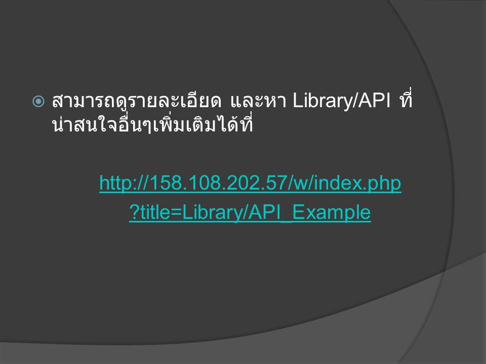  สามารถดูรายละเอียด และหา Library/API ที่ น่าสนใจอื่นๆเพิ่มเติมได้ที่ http://158.108.202.57/w/index.php ?title=Library/API_Example