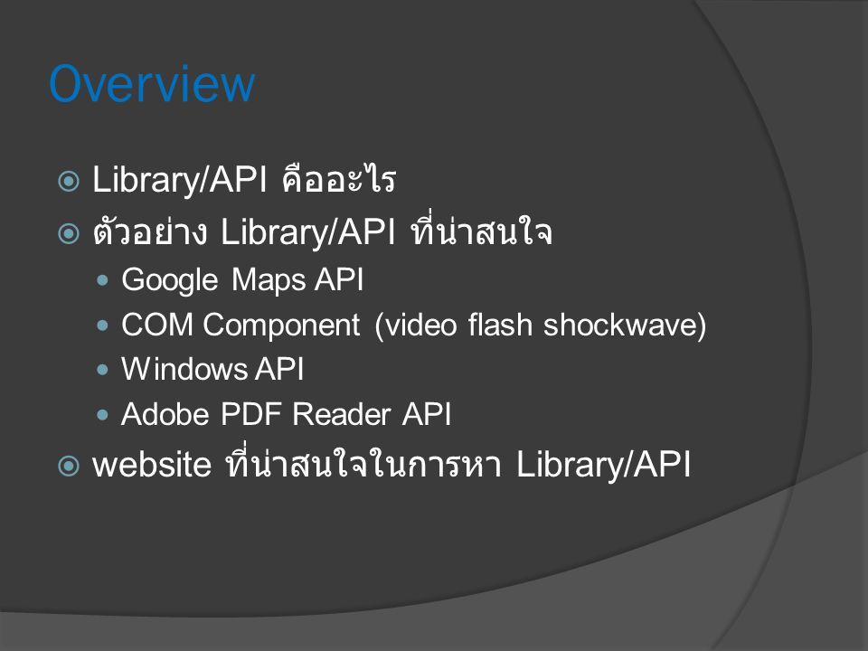 Overview  Library/API คืออะไร  ตัวอย่าง Library/API ที่น่าสนใจ Google Maps API COM Component (video flash shockwave) Windows API Adobe PDF Reader API  website ที่น่าสนใจในการหา Library/API