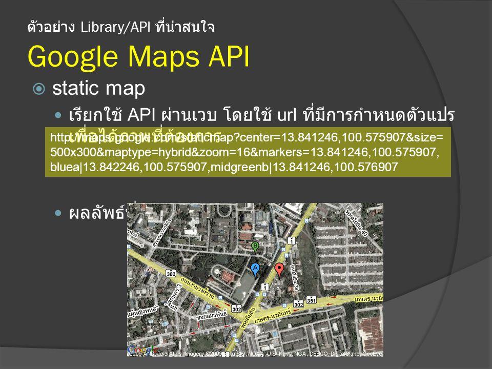 ตัวอย่าง Library/API ที่น่าสนใจ Google Maps API  static map เรียกใช้ API ผ่านเวบ โดยใช้ url ที่มีการกำหนดตัวแปร เพื่อได้ภาพที่ต้องการ ผลลัพธ์ที่ได้ http://maps.google.com/staticmap?center=13.841246,100.575907&size= 500x300&maptype=hybrid&zoom=16&markers=13.841246,100.575907, bluea|13.842246,100.575907,midgreenb|13.841246,100.576907