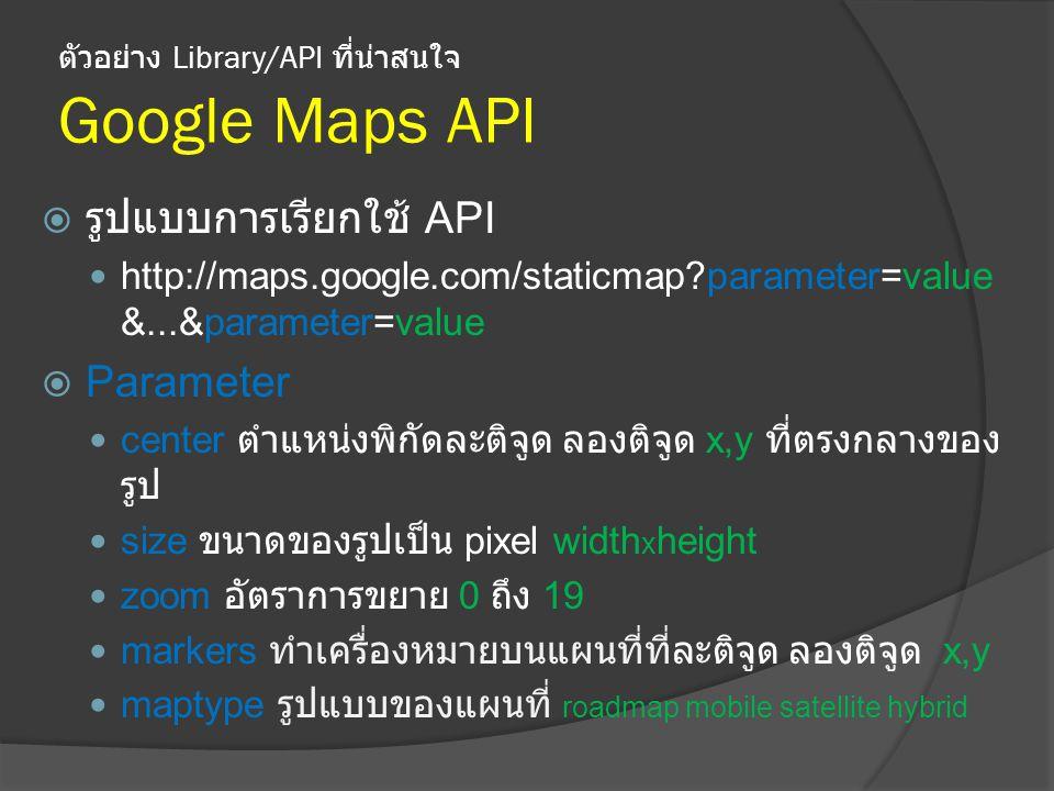 ตัวอย่าง Library/API ที่น่าสนใจ Google Maps API  รูปแบบการเรียกใช้ API http://maps.google.com/staticmap?parameter=value &...&parameter=value  Parameter center ตำแหน่งพิกัดละติจูด ลองติจูด x,y ที่ตรงกลางของ รูป size ขนาดของรูปเป็น pixel width x height zoom อัตราการขยาย 0 ถึง 19 markers ทำเครื่องหมายบนแผนที่ที่ละติจูด ลองติจูด x,y maptype รูปแบบของแผนที่ roadmap mobile satellite hybrid