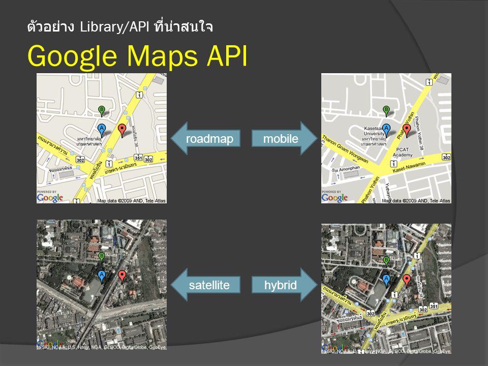 ตัวอย่าง Library/API ที่น่าสนใจ Google Maps API roadmap satellite mobile hybrid