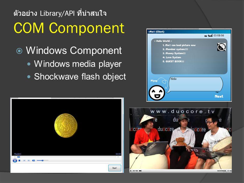ตัวอย่าง Library/API ที่น่าสนใจ COM Component  Windows Component Windows media player Shockwave flash object