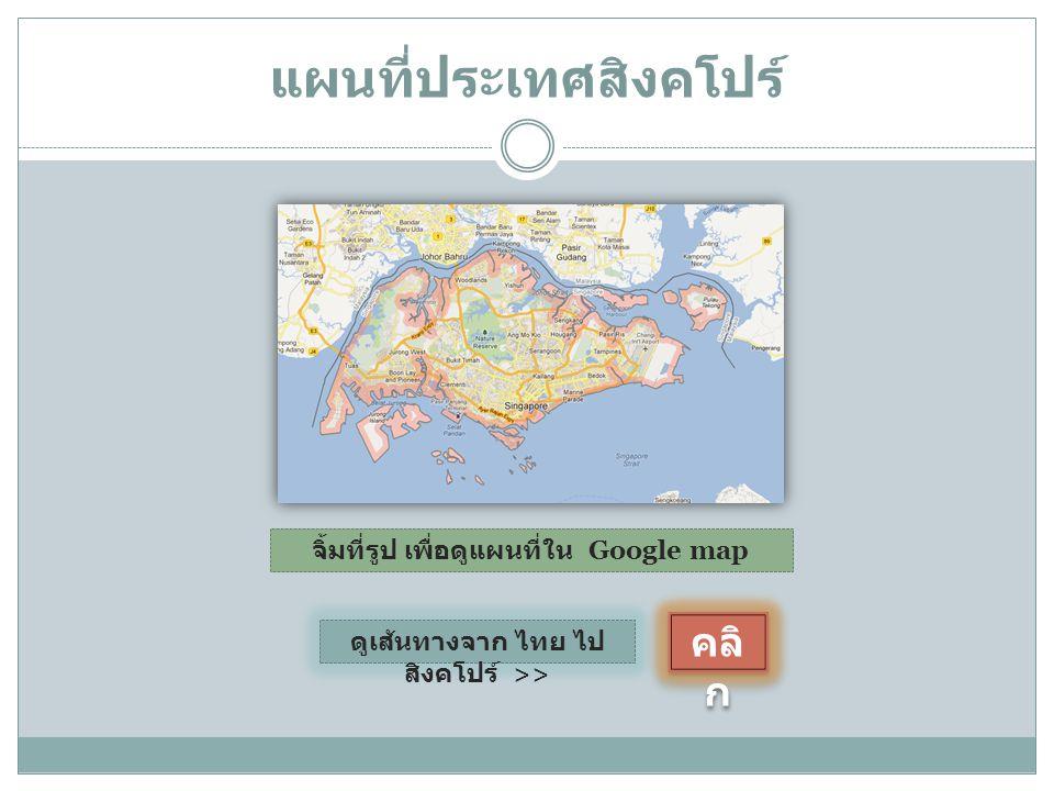 แผนที่ประเทศสิงคโปร์ จิ้มที่รูป เพื่อดูแผนที่ใน Google map ดูเส้นทางจาก ไทย ไป สิงคโปร์ >> คลิ ก คลิ ก