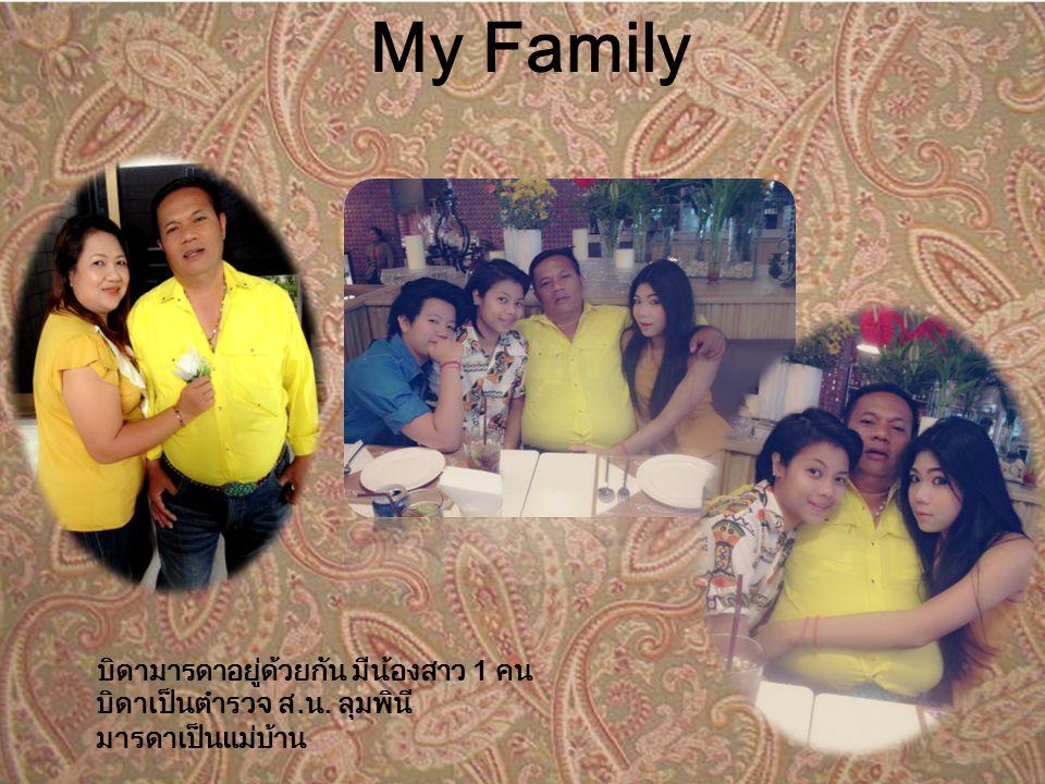 My Family บิดามารดาอยู่ด้วยกัน มีน้องสาว 1 คน บิดาเป็นตำรวจ ส.น. ลุมพินี มารดาเป็นแม่บ้าน