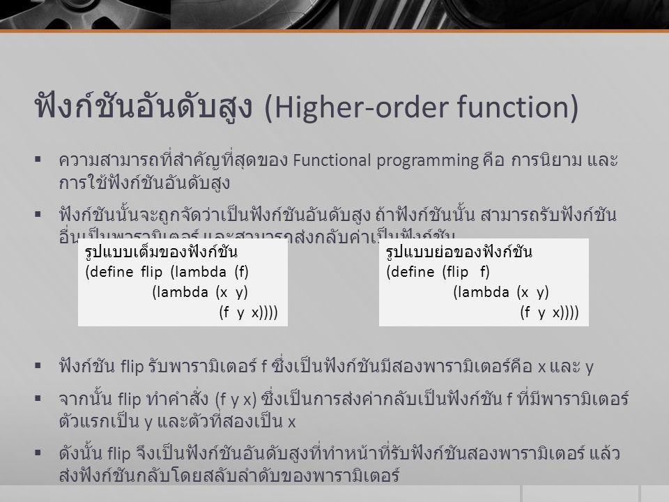 ฟังก์ชันอันดับสูง (Higher-order function)  ความสามารถที่สำคัญที่สุดของ Functional programming คือ การนิยาม และ การใช้ฟังก์ชันอันดับสูง  ฟังก์ชันนั้น