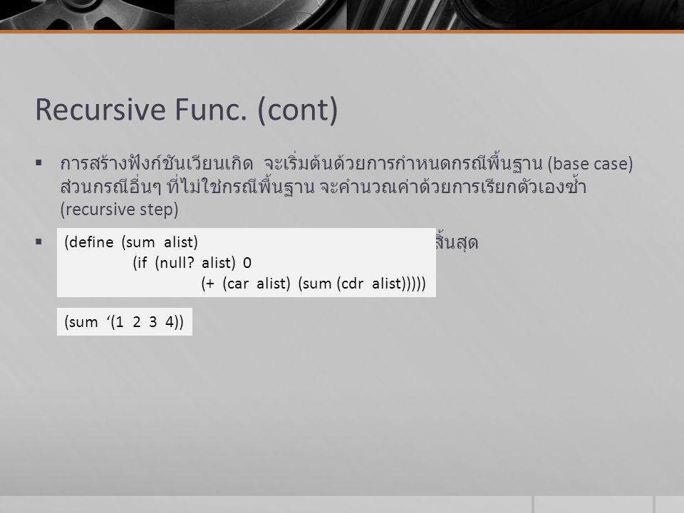Recursive Func. (cont)  การสร้างฟังก์ชันเวียนเกิด จะเริ่มต้นด้วยการกำหนดกรณีพื้นฐาน (base case) ส่วนกรณีอื่นๆ ที่ไม่ใช่กรณีพื้นฐาน จะคำนวณค่าด้วยการเ