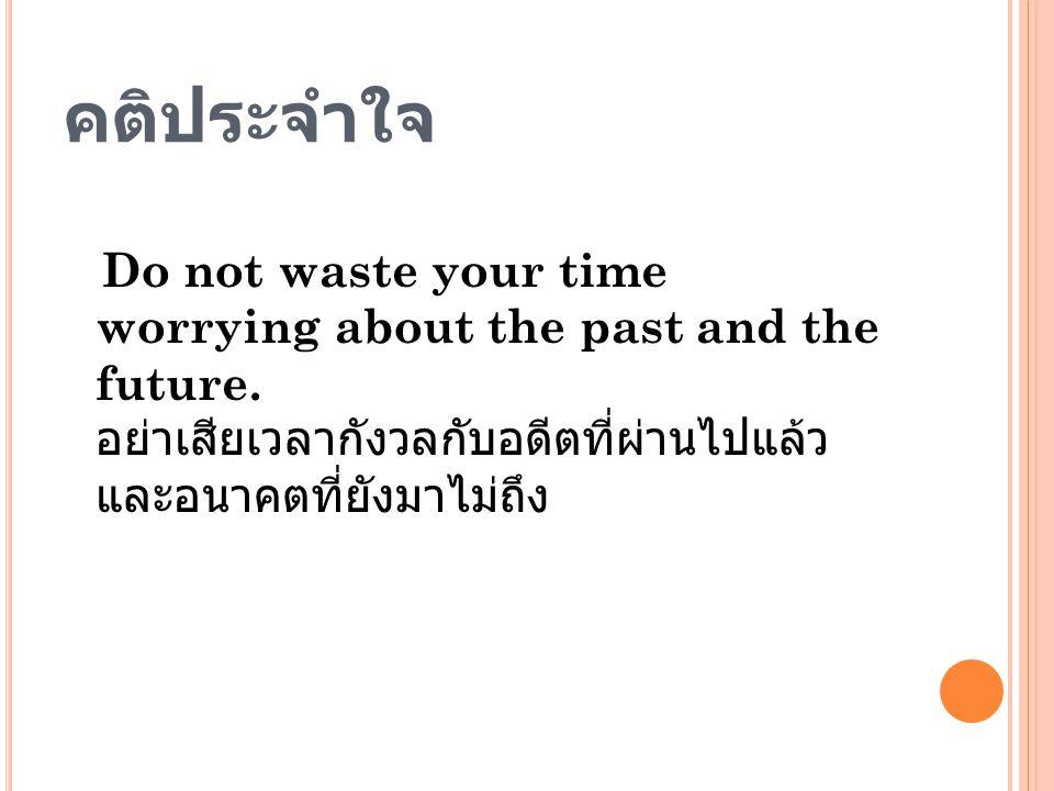 คติประจำใจ Do not waste your time worrying about the past and the future.