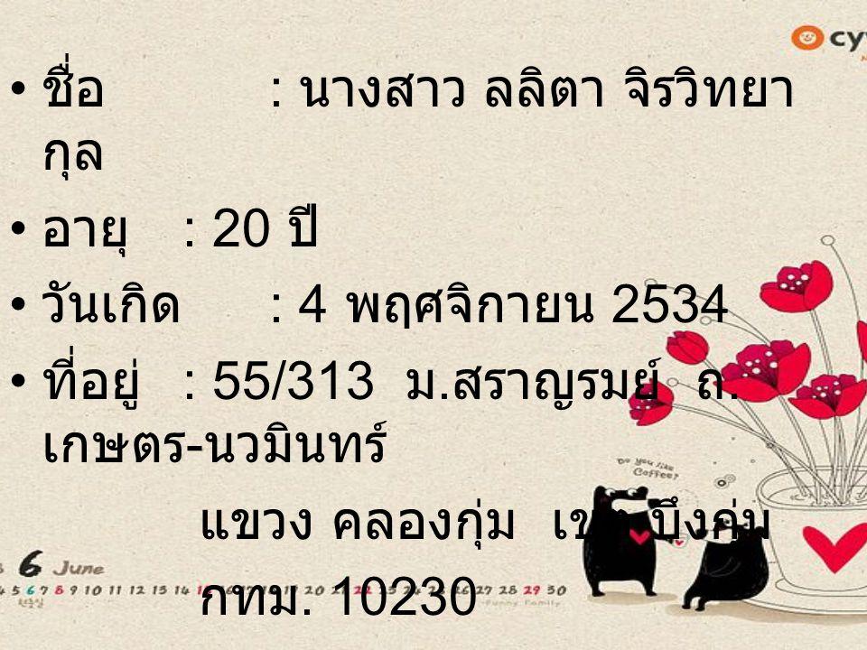 ชื่อ : นางสาว ลลิตา จิรวิทยา กุล อายุ : 20 ปี วันเกิด : 4 พฤศจิกายน 2534 ที่อยู่ : 55/313 ม.
