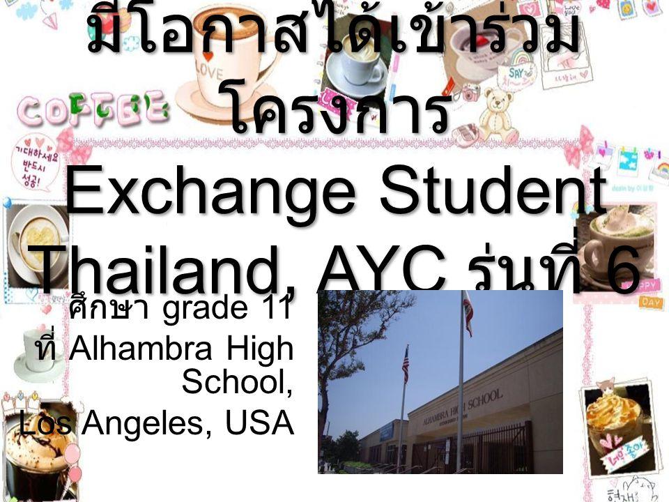 มีโอกาสได้เข้าร่วม โครงการ Exchange Student Thailand, AYC รุ่นที่ 6 ศึกษา grade 11 ที่ Alhambra High School, Los Angeles, USA