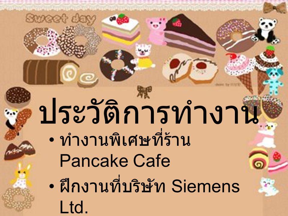 ประวัติการทำงาน ทำงานพิเศษที่ร้าน Pancake Cafe ฝึกงานที่บริษัท Siemens Ltd.