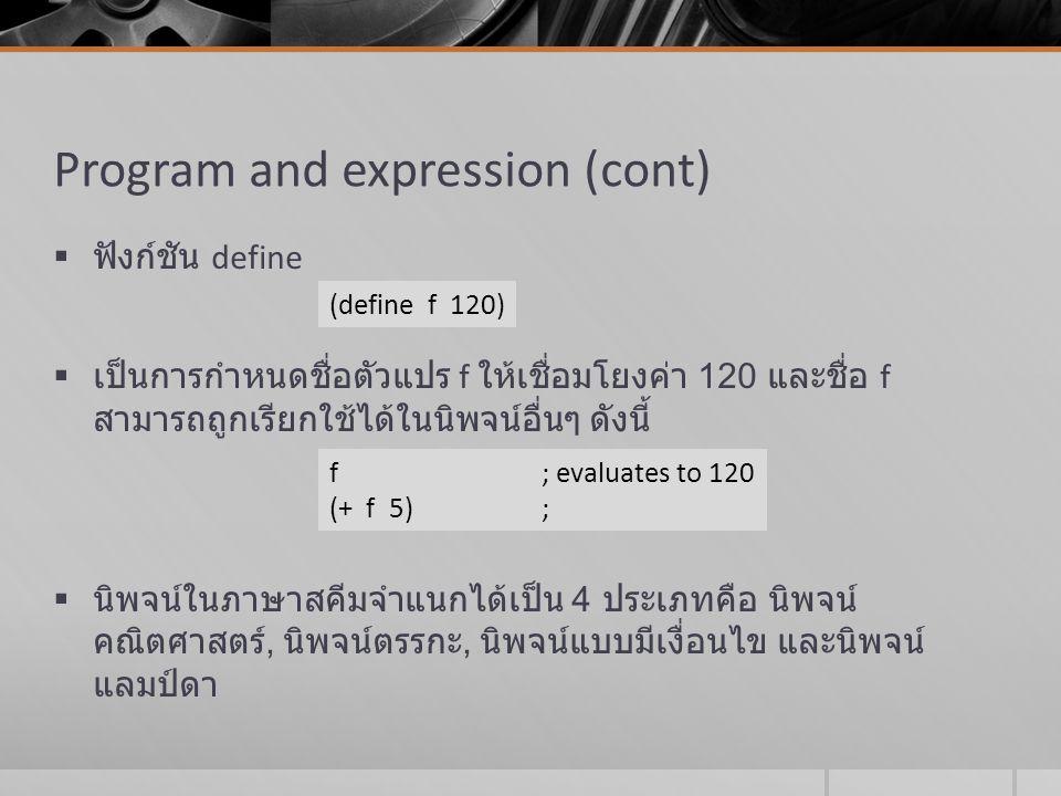 Program and expression (cont)  ฟังก์ชัน define  เป็นการกำหนดชื่อตัวแปร f ให้เชื่อมโยงค่า 120 และชื่อ f สามารถถูกเรียกใช้ได้ในนิพจน์อื่นๆ ดังนี้  นิ