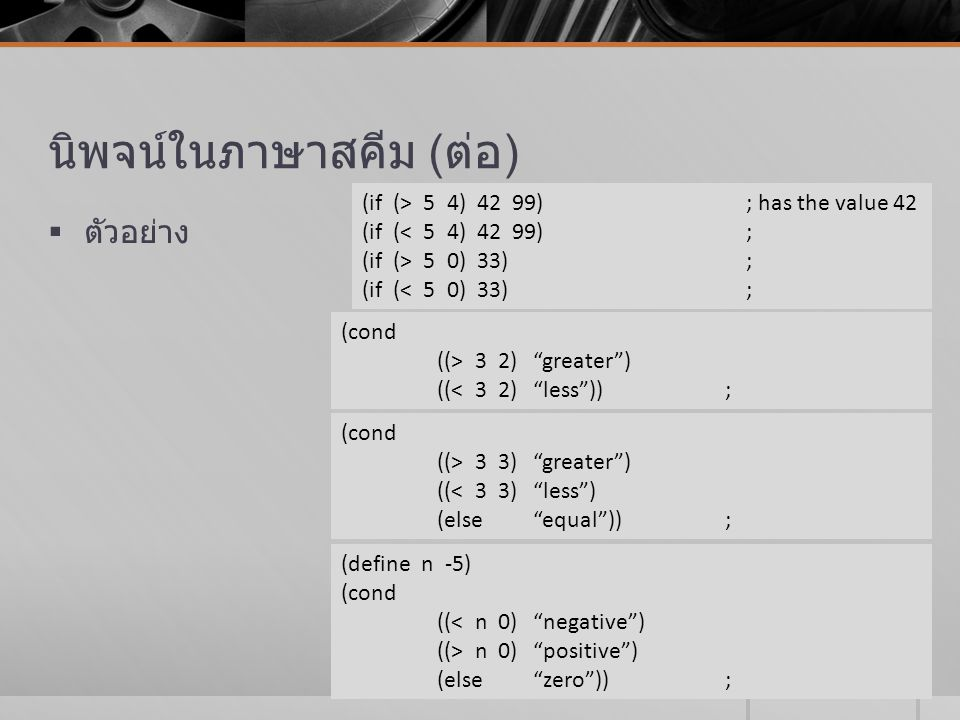 นิพจน์ในภาษาสคีม ( ต่อ )  ตัวอย่าง (if (> 5 4) 42 99); has the value 42 (if (< 5 4) 42 99); (if (> 5 0) 33); (if (< 5 0) 33); (cond ((> 3 2) greater ) ((< 3 2) less )); (cond ((> 3 3) greater ) ((< 3 3) less ) (else equal )); (define n -5) (cond ((< n 0) negative ) ((> n 0) positive ) (else zero ));