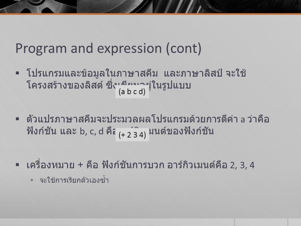 Program and expression (cont)  โปรแกรมและข้อมูลในภาษาสคีม และภาษาลิสป์ จะใช้ โครงสร้างของลิสต์ ซึ่งเขียนอยู่ในรูปแบบ  ตัวแปรภาษาสคีมจะประมวลผลโปรแกร