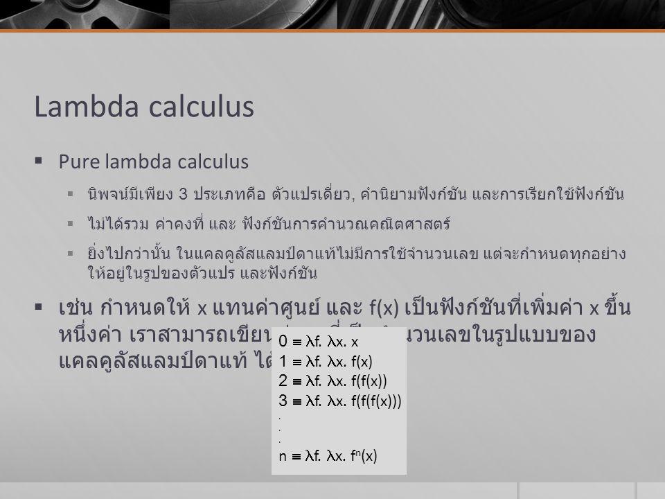 Lambda calculus (cont)  Applied lambda calculus  อนุญาตให้นิพจน์เป็นค่าคงที่ และฟังก์ชันพื้นฐานต่างๆ ได้ ( เพื่อใช้โอเปอเรเตอร์ เช่น +, *)  ดังนั้น กฏการคำนวณค่าของนิพจน์แลมป์ดา จึงต้องมีการกำหนดเพิ่มเติม เพื่อให้ สามารถคำนวณค่าคงที่และฟังก์ชันพื้นฐานต่างๆ ได้  กฏข้อที่ 3 การกำจัดฟังก์ชันซ้ำซ้อน หรือเรียกว่า การแปลงแบบ เอทต้า (  -conversion) ( x.