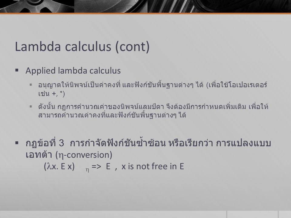 Lambda calculus (cont)  กฏข้อที่ 4 การลดรูปนิพจน์ที่มีค่าคงที่ หรือเรียกว่า การ ลดรูปแบบเดลต้า (  -reduction) เช่น ถ้า if, true, false เป็นค่าคงที่กฏการลดรูปค่าคงที่ เหล่านี้ คือ if true M N  => M if false M N  => M โดยค่าคงที่ true และ false นิยามได้ตามลำดับดังนี้ x.