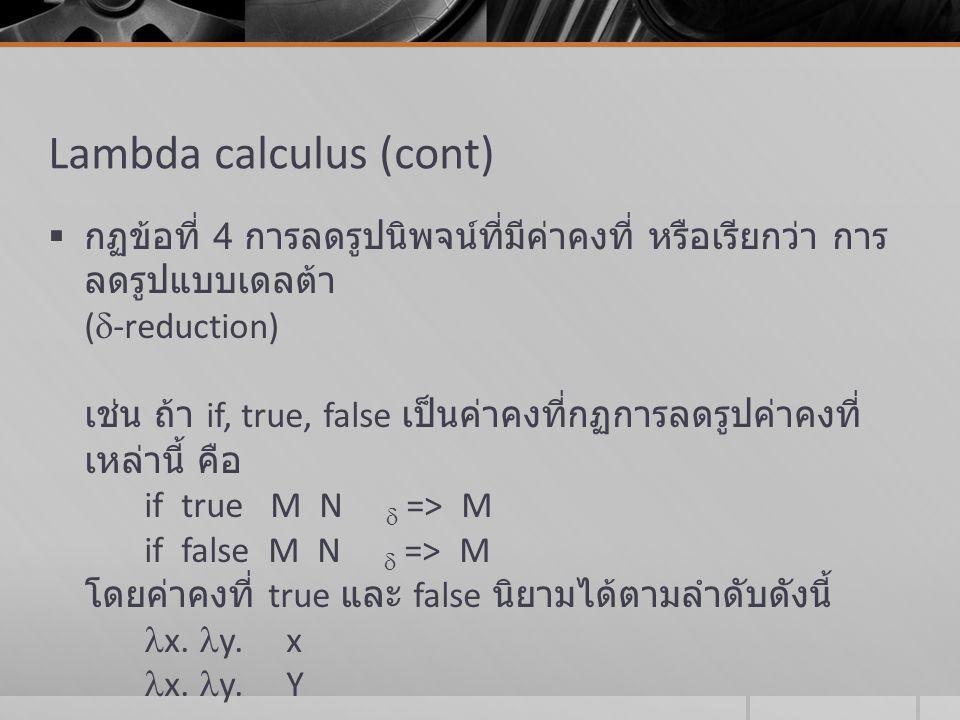 สรุป lambda calculus  Lambda calculus เป็นรูปแบบอย่างเป็นทางการที่ถูกสร้างขึ้นมา เพื่ออธิบายขั้นตอนการทำงานของฟังก์ชัน โดยการแปลงรูปของ สัญลักษณ์ไปสู่รูปแบบปกติ ซึ่งจะเป็นผลลัพธ์สุดท้ายของฟังก์ชัน  ฟังก์ชัน ถือเป็นค่าที่มีความสำคัญสูงสุด (first-class value)  นิพจน์  พารามิเตอร์ในฟังก์ชันอื่น  ข้อมูล เหมือนกับข้อมูลพื้นฐานอื่นๆ  ไม่มีผลข้างเคียง (no side-effect)  เป็นต้นแบบของภาษา LISP, Scheme, ML, Miranda, Haskell