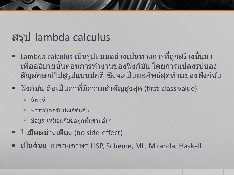 สรุป lambda calculus  Lambda calculus เป็นรูปแบบอย่างเป็นทางการที่ถูกสร้างขึ้นมา เพื่ออธิบายขั้นตอนการทำงานของฟังก์ชัน โดยการแปลงรูปของ สัญลักษณ์ไปสู