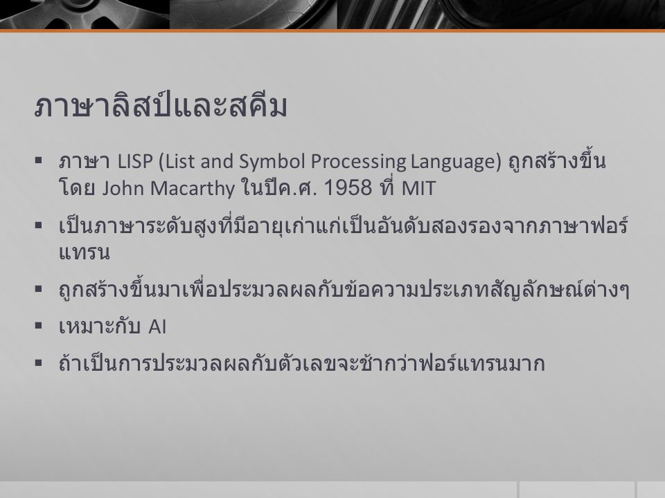 LISP (cont)  การทำงานทุกอย่าง กระทำผ่านฟังก์ชัน  ไม่มีการใช้ตัวแปรส่วนกลาง และไม่มีการใช้คำสั่งกำหนดค่าให้ตัวแปร  ค่าของตัวแปรจะเกิดจาก การส่งผ่านระหว่างฟังก์ชันเท่านั้น  ยกเว้น ภาษา LISP ในรุ่นหลัง เช่น Common LISP อนุญาตให้ใช้คำสั่งกำหนดค่า จึง ทำให้ไม่เป็นภาษาเชิงหน้าที่อย่างแท้จริง  เป็นภาษาแรกที่ริเริ่มให้มีการใช้ฟังก์ชันเรียกตัวเองซ้ำ (recursion)  ใช้ฟังก์ชันเป็น first-class value นั่นคือ ฟังก์ชันปรากฏในนิพจน์ได้, ถูกส่งเป็นพารามิเตอร์ได้ และใช้เป็นข้อมูลได้  เป็นภาษาแรกที่กำหนดวิธีการเรียกคืนหน่วยความจำที่ไม่ได้ถูกใช้ งานแล้ว (garbage collection)